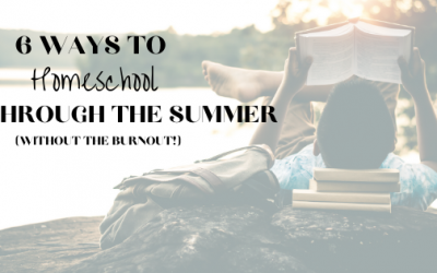 6 Ways to Homeschool Through the Summer Without Burnout